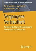 Vergangene Vertrautheit: Soziale Gedaechtnisse des Ankommens, Aufnehmens und Abweisens (Soziales Gedaechtnis, Erinnern und Vergessen – Memory Studies)