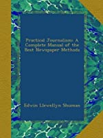 Practical Journalism: A Complete Manual of the Best Newspaper Methods