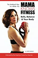 MAMA KNOWS FITNESS: Bells, Balance & Your Body: The Kettlebell Way to a Better You