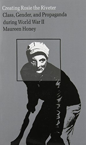 Download Creating Rosie the Riveter: Class, Gender, and Propaganda During World War II 0870234447