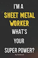 I AM A Sheet Metal Worker WHAT IS YOUR SUPER POWER? Notebook  Gift: Lined Notebook  / Journal Gift, 120 Pages, 6x9, Soft Cover, Matte Finish