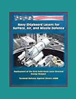 Navy Shipboard Lasers for Surface, Air, and Missile Defense: Deployment of the First Solid-State Laser Directed Energy Weapon, Terminal Defense Against China's ASBM