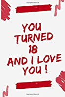 """YOU TURNED 18 AND I LOVE YOU: Journal Notebook Birthday Gift for Women, men, mom, dad, daughter and son. size (6""""x9)"""