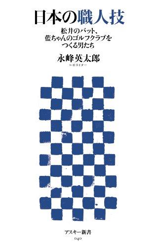 日本の職人技 松井のバット、藍ちゃんのゴルフクラブをつくる男たち (アスキー新書)