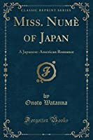 Miss. Numè of Japan: A Japanese-American Romance (Classic Reprint)