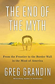 The End of the Myth: From the Frontier to the Border Wall in the Mind of America by [Grandin, Greg]