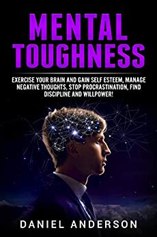 Mental Toughness: Exercise your brain and gain self esteem, manage negative thoughts, stop procrastination, find discipline and willpower! (Mastery Emotional Intelligence and Soft Skills Book 8) by [Anderson, Daniel]