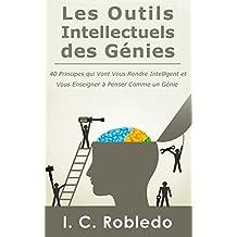 Les Outils Intellectuels des Génies: 40 Principes qui Vont Vous Rendre Intelligent et  Vous Enseigner à Penser Comme un Génie (French Edition)
