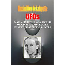 Volume I. UFOs: MARIA ORSIC, THE WOMAN WHO ORIGINATED AND CREATED EARTH'S FIRST UFOS (Extraterrestrial and Man-Made UFOs & Flying Saucers Book 1)