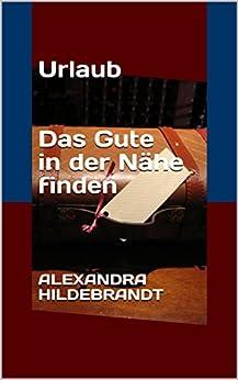 Urlaub: Das Gute in der Nähe finden (German Edition) by [Hildebrandt, Alexandra]