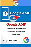 Google AMP - Accelerated Mobile Pages: A Hands-on, Example-Rich Introduction to Google AMP (Accelerated Mobile Pages) for Beginners