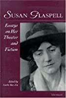 Susan Glaspell: Essays on Her Theater and Fiction (Theater: Theory/Text/Performance)