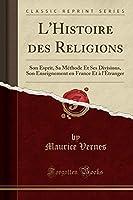 L'Histoire Des Religions: Son Esprit, Sa Méthode Et Ses Divisions, Son Enseignement En France Et À l'Étranger (Classic Reprint)