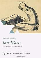 Ian Watt: The Novel and the Wartime Critic (Oxford Mid-Century Studies)