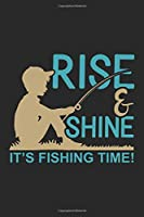 Rise & shine it's fishing time: Fishing Log Book for kids and men, 120 pages notebook where you can note your daily fishing experience, memories and others fishing related notes.