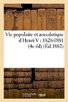 Vie Populaire Et Anecdotique d'Henri V: 1820-1881 (4e Édition Revue Et Considérablement Augmentée) (Histoire)