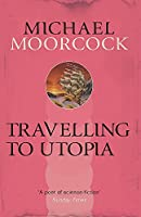 Travelling to Utopia (Michael Moorcock Collection)