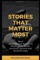 STORIES THAT MATTER MOST: Short Motivational Stories of Persistence, Faith, Survival, Success and Breakthrough