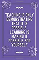 """Teaching is only demonstrating that it is possible. Learning is making it possible for yourself: Best Teacher Notebook 