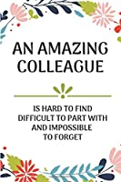 An Amazing Colleague Is Hard to Find Difficult To Part With And Impossible To Forget: New Job, Leaving Gift Lined Notebook Journal For Colleague New Job, Present, Birthday, Christmas, Appreciation, Pens, Thank You