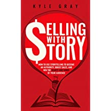Selling With Story: How To Use Storytelling To Become An Authority, Boost Sales, And Win The Hearts And Minds Of Your Audience (Kyle Gray's Guides To Business ... Marketing And Sales Funnel Success Book 1)