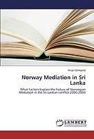 Norway Mediation in Sri Lanka: What Factors Explain the Failure of Norwegian Mediation in the Sri Lankan conflict 2000-2009