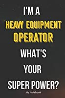 I AM A Heavy Equipment Operator WHAT IS YOUR SUPER POWER? Notebook  Gift: Lined Notebook  / Journal Gift, 120 Pages, 6x9, Soft Cover, Matte Finish