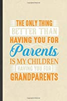 The Only Thing Better Than Having You for Parents Is My Children Having You for Grandparents: Funny Grandparent Lined Notebook/ Blank Journal For New Grandfather Grandmother, Unique Graphic Birthday Gift Modern 6x9 110 Pages