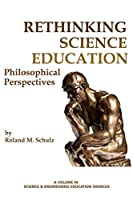 Rethinking Science Education: Philosophical Perspectives (Science & Engineering Education Sources)