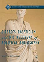 Cicero's Skepticism and His Recovery of Political Philosophy (Recovering Political Philosophy)