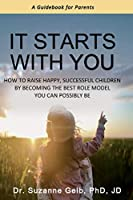 It Starts With You: How To Raise Happy, Successful Children By Becoming The Best Role Model You Can Possibly Be - A Guidebook For Parents