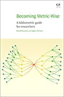 Becoming Metric-Wise: A Bibliometric Guide for Researchers (Chandos Information Professional Series)
