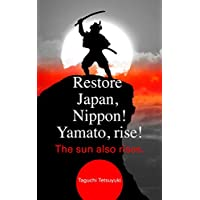 Restore Japan, Nippon!  Yamato, rise! The sun also rises.: I devote these essays to the Japanese soldiers who fought with super human will and power. (English Edition)