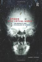 Ethics in the Virtual World: The Morality and Psychology of Gaming