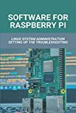 Software For Raspberry Pi: Linux System Administration Setting Up The Troubleshooting: Using Raspberry Pi As A Desktop