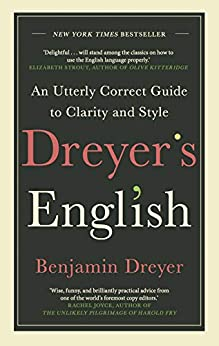 Dreyer's English: An Utterly Correct Guide to Clarity and Style: The UK Edition by [Dreyer, Benjamin]