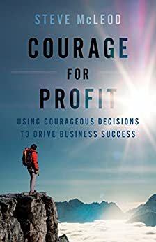 Courage for Profit: Using Courageous Decisions to Drive Business Success by [McLeod, Steve]