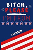 Bitch Please I'm From Jackson: Perfect Gag Gift For Someone From Jackson! | Blank Lined Notebook Journal | 120 Pages 6 x 9 Format | Office | Gift|
