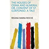 The Houses of Osma and Almeria; Or, Convent of St. Ildefonso. A Tale (English Edition)