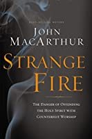 Strange Fire (International Edition): The Danger of Offending the Holy Spirit with Counterfeit Worship