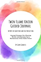 Twin Flame Union Guided Journal: 60 Days of Gratitude and Self Reflection - Journal Prompts for Clearing Blocks and Opening Up to Harmonious Twin Flame Union