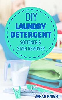 DIY Laundry Detergent, Softener, and Stain Remover Recipes: Homemade DIY Natural Laundry Detergent, Softener, and Stain Remover Recipes To Help You Save ... and Gardening With Sarah Knight Book 4) by [Knight, Sarah]