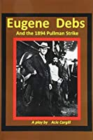 Eugene Debs and the 1894 Pullman Strike: A Play