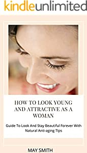 HOW TO LOOK YOUNG AND ATTRACTIVE AS A WOMAN: Guide To Look And Stay Beautiful Forever With Natural Anti-aging Tips (English Edition)