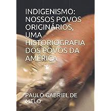 INDIGENISMO: NOSSOS POVOS ORIGINÁRIOS, UMA HISTORIOGRAFIA DOS POVOS DA AMÉRICA (Portuguese Edition)
