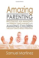Amazing Parenting: Becoming An Amazing Parent and Having Amazing Children Through Grace Based Parenting