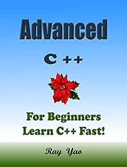 [Yao, Ray]のAdvanced C++: For Beginners, Learn Coding Fast! C Plus Plus Programming Language Crash Course, Reference Quick Start Tutorial Book with Hands-On Projects, ... Ultimate Beginner's Guide! (English Edition)