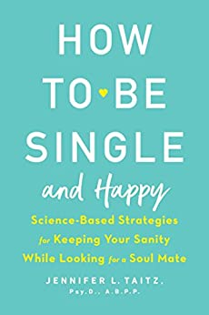How to Be Single and Happy: Science-Based Strategies for Keeping Your Sanity While Looking for a Soul Mate by [Taitz, Jennifer]