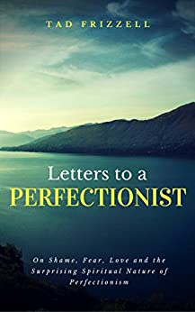 Letters to a Perfectionist: On Shame, Fear, Love, and the Surprising Spiritual Nature of Perfectionism by [Frizzell, Tad]
