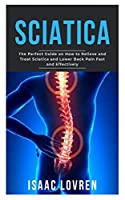 SCIATICA: The Perfect Guide on How to Relieve and Treat Sciatica and Lower Back Pain Fast and Effectively